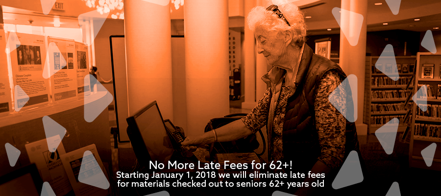 No more late fees for 62+! Starting January 1, 2018 we will eliminate late fees for materials checked out to seniors 62+ years old