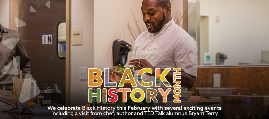 We celebrate Black History this February with several exciting events including a visit from chef, author and TED Talk alumnus Bryant Terry.