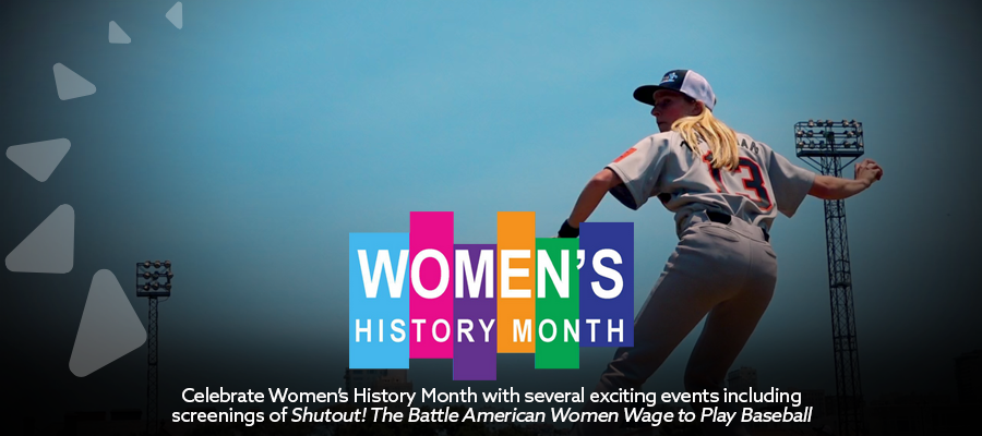 Celebrate Women's History Month with several exciting events including screenings of Shutout! The Battle American Women Wage to Play Baseball.